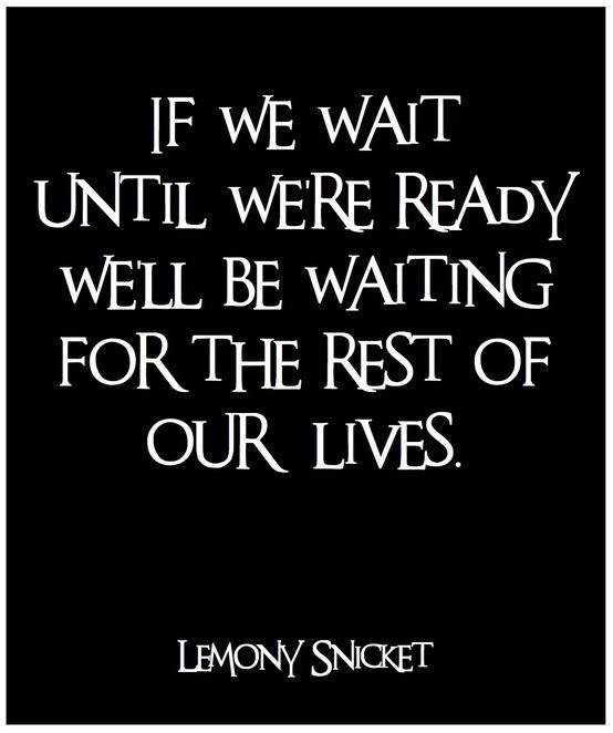 If wE wAIT UNTIL wERE  Ready wELL BE WAITING FOR THE REST OF OUR LIVES