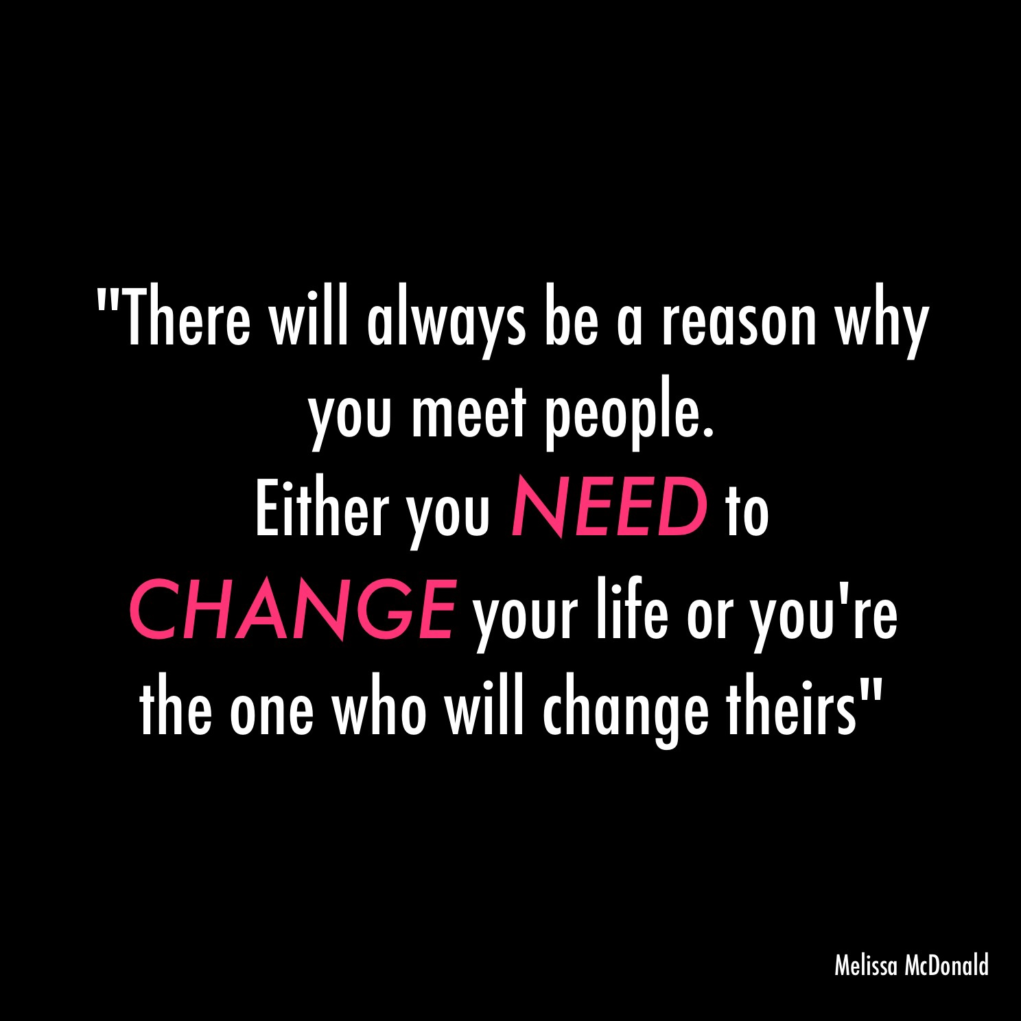 there will always be a reason you meet people melissa mcdonald be a reason why you will meet people either you need to change your life or you re the one who will change theirs please feel to leave comments